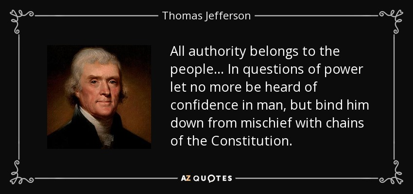 All authority belongs to the people... In questions of power let no more be heard of confidence in man, but bind him down from mischief with chains of the Constitution. - Thomas Jefferson