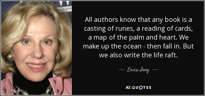 All authors know that any book is a casting of runes, a reading of cards, a map of the palm and heart. We make up the ocean - then fall in. But we also write the life raft. - Erica Jong