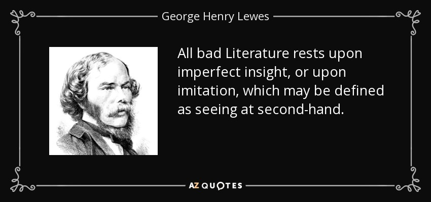 All bad Literature rests upon imperfect insight, or upon imitation, which may be defined as seeing at second-hand. - George Henry Lewes