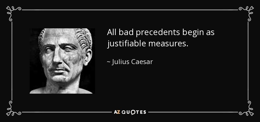 All bad precedents begin as justifiable measures. - Julius Caesar