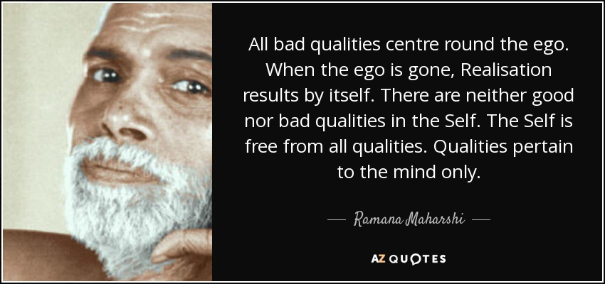 All bad qualities centre round the ego. When the ego is gone, Realisation results by itself. There are neither good nor bad qualities in the Self. The Self is free from all qualities. Qualities pertain to the mind only. - Ramana Maharshi