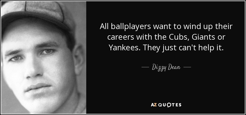 All ballplayers want to wind up their careers with the Cubs, Giants or Yankees. They just can't help it. - Dizzy Dean