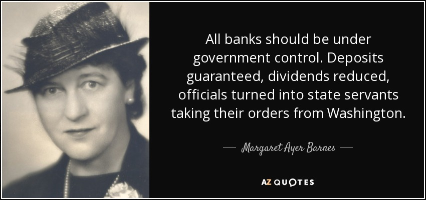 All banks should be under government control. Deposits guaranteed, dividends reduced, officials turned into state servants taking their orders from Washington. - Margaret Ayer Barnes
