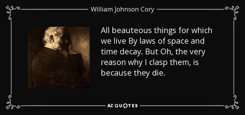All beauteous things for which we live By laws of space and time decay. But Oh, the very reason why I clasp them, is because they die. - William Johnson Cory