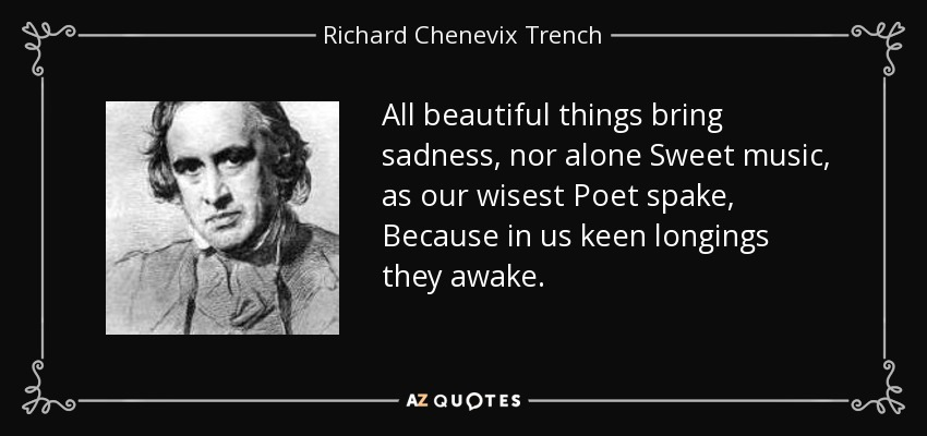 All beautiful things bring sadness, nor alone Sweet music, as our wisest Poet spake, Because in us keen longings they awake. - Richard Chenevix Trench