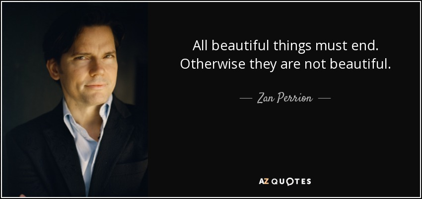 All beautiful things must end. Otherwise they are not beautiful. - Zan Perrion