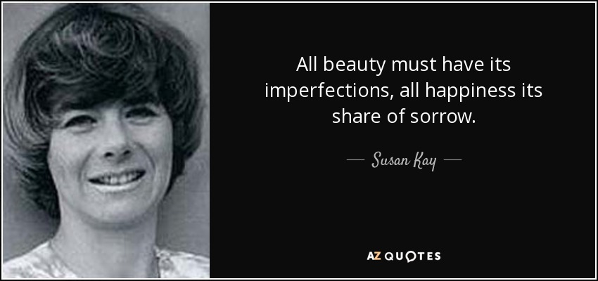 All beauty must have its imperfections, all happiness its share of sorrow. - Susan Kay