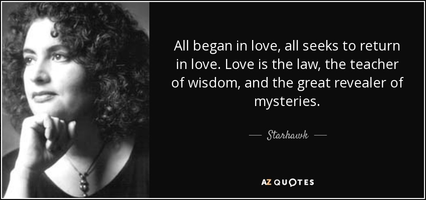 All began in love, all seeks to return in love. Love is the law, the teacher of wisdom, and the great revealer of mysteries. - Starhawk
