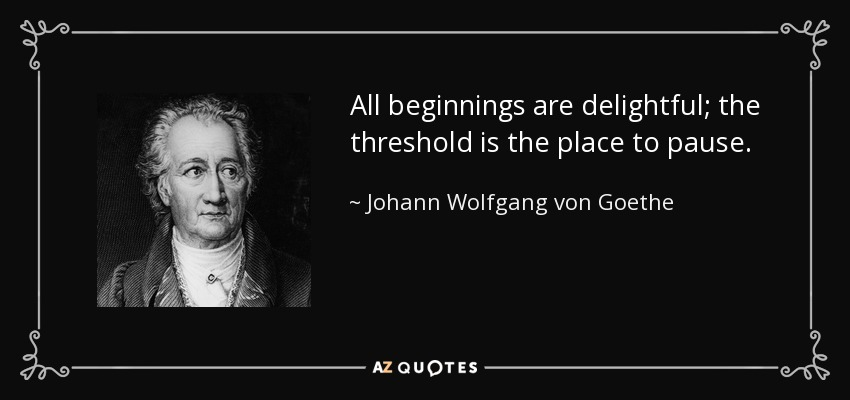 All beginnings are delightful; the threshold is the place to pause. - Johann Wolfgang von Goethe