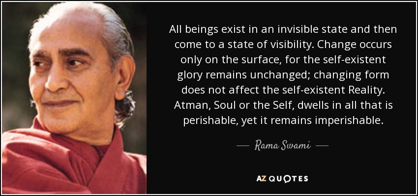 All beings exist in an invisible state and then come to a state of visibility. Change occurs only on the surface, for the self-existent glory remains unchanged; changing form does not affect the self-existent Reality. Atman, Soul or the Self, dwells in all that is perishable, yet it remains imperishable. - Rama Swami