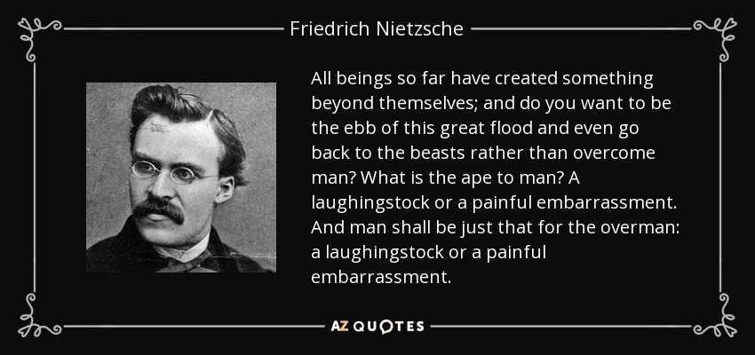 All beings so far have created something beyond themselves; and do you want to be the ebb of this great flood and even go back to the beasts rather than overcome man? What is the ape to man? A laughingstock or a painful embarrassment. And man shall be just that for the overman: a laughingstock or a painful embarrassment… - Friedrich Nietzsche