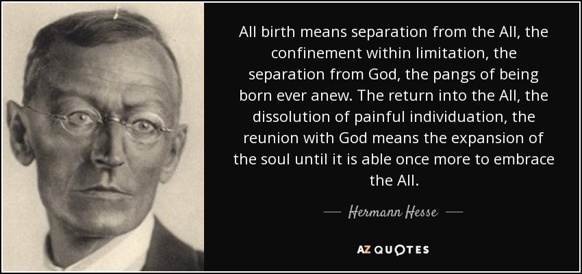 All birth means separation from the All, the confinement within limitation, the separation from God, the pangs of being born ever anew. The return into the All, the dissolution of painful individuation, the reunion with God means the expansion of the soul until it is able once more to embrace the All. - Hermann Hesse