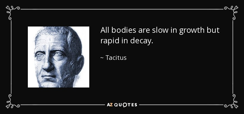 All bodies are slow in growth but rapid in decay. - Tacitus