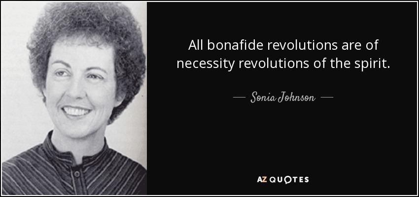 All bonafide revolutions are of necessity revolutions of the spirit. - Sonia Johnson