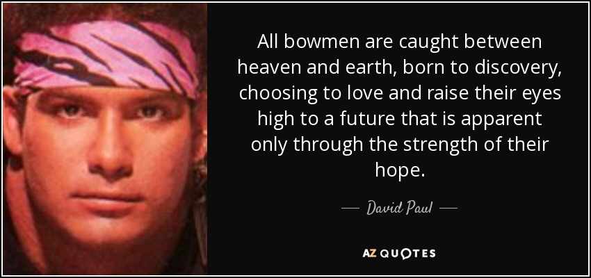 All bowmen are caught between heaven and earth, born to discovery, choosing to love and raise their eyes high to a future that is apparent only through the strength of their hope. - David Paul