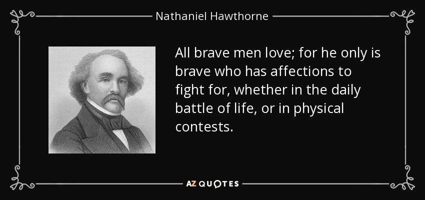 All brave men love; for he only is brave who has affections to fight for, whether in the daily battle of life, or in physical contests. - Nathaniel Hawthorne