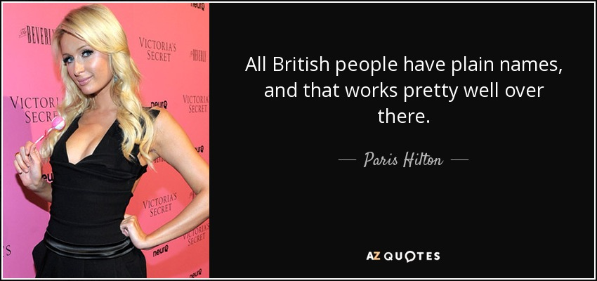 All British people have plain names, and that works pretty well over there. - Paris Hilton
