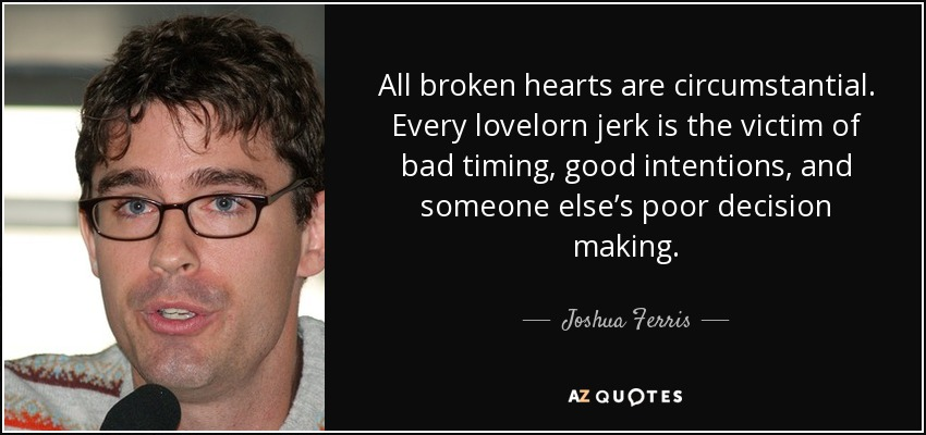 All broken hearts are circumstantial. Every lovelorn jerk is the victim of bad timing, good intentions, and someone else's poor decision making. - Joshua Ferris