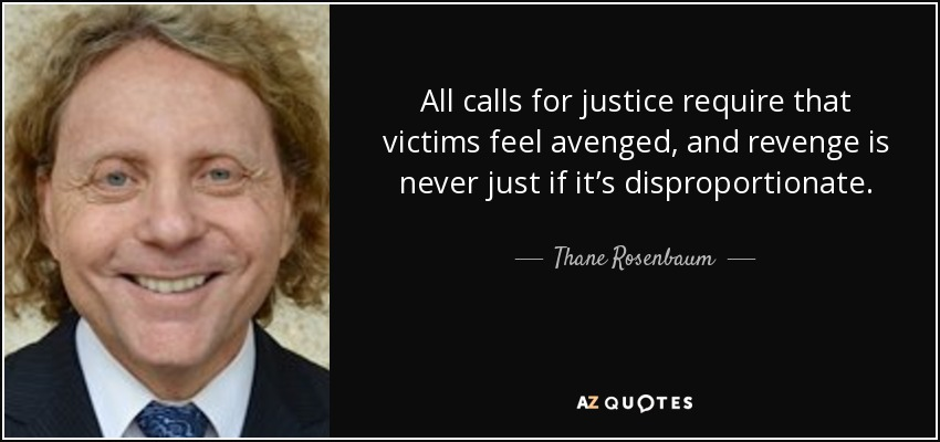 All calls for justice require that victims feel avenged, and revenge is never just if it's disproportionate. - Thane Rosenbaum