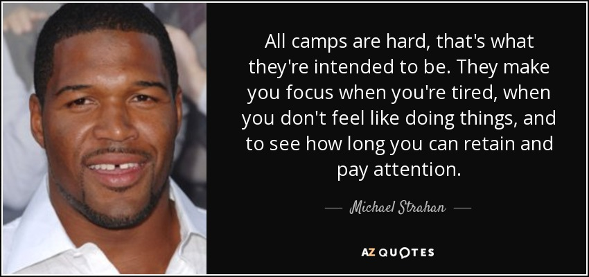 All camps are hard, that's what they're intended to be. They make you focus when you're tired, when you don't feel like doing things, and to see how long you can retain and pay attention. - Michael Strahan