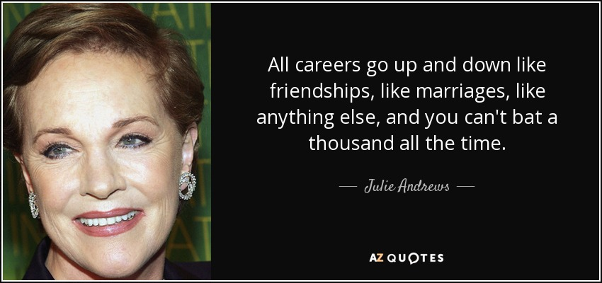 All careers go up and down like friendships, like marriages, like anything else, and you can't bat a thousand all the time. - Julie Andrews