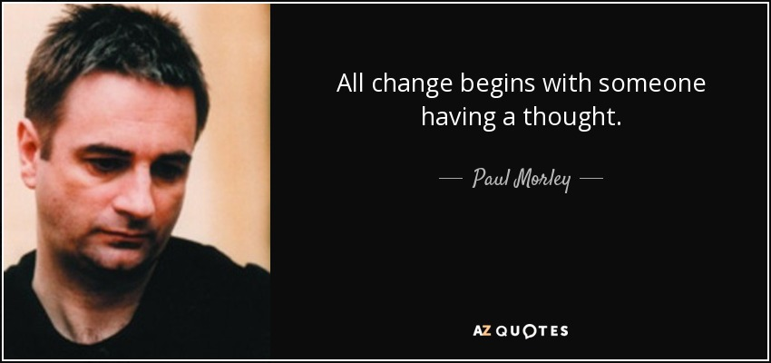 All change begins with someone having a thought. - Paul Morley