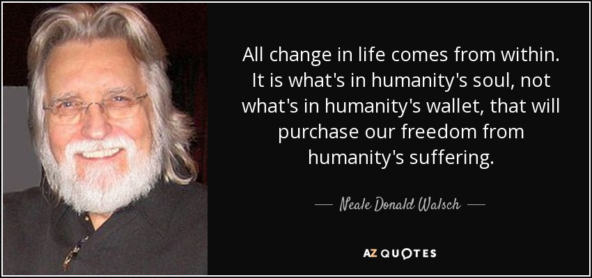 All change in life comes from within. It is what's in humanity's soul, not what's in humanity's wallet, that will purchase our freedom from humanity's suffering. - Neale Donald Walsch