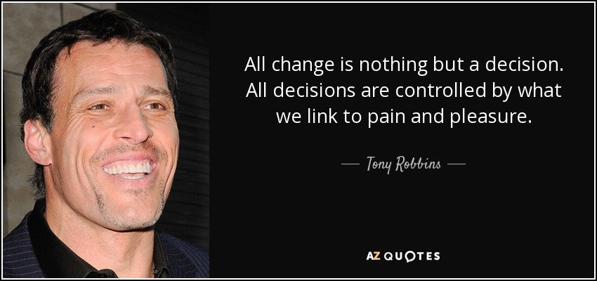 All change is nothing but a decision. All decisions are controlled by what we link to pain and pleasure. - Tony Robbins