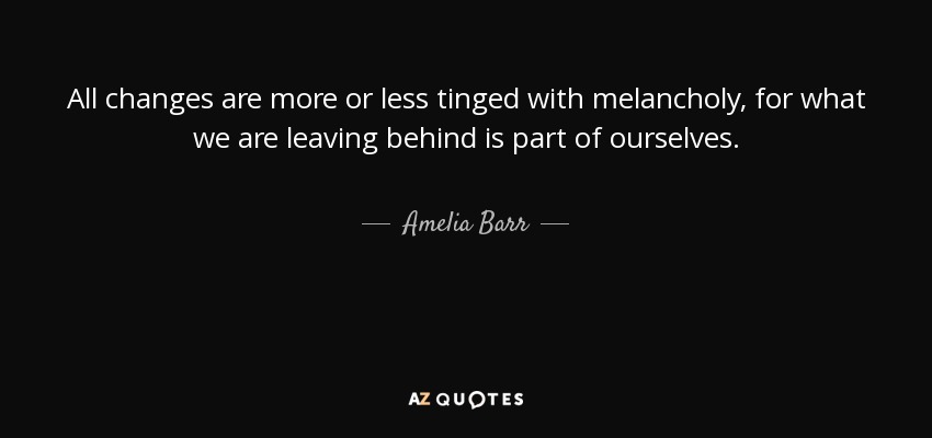 All changes are more or less tinged with melancholy, for what we are leaving behind is part of ourselves. - Amelia Barr