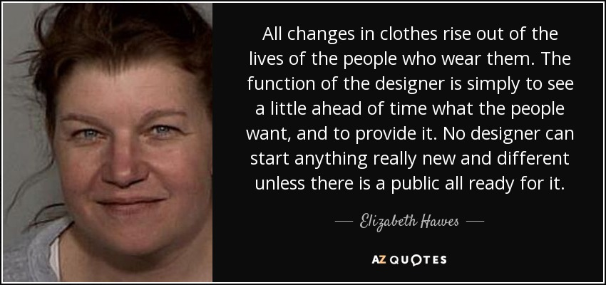 All changes in clothes rise out of the lives of the people who wear them. The function of the designer is simply to see a little ahead of time what the people want, and to provide it. No designer can start anything really new and different unless there is a public all ready for it. - Elizabeth Hawes