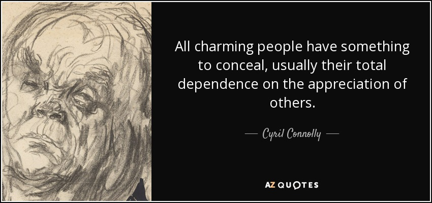 All charming people have something to conceal, usually their total dependence on the appreciation of others. - Cyril Connolly