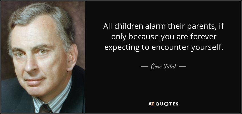 All children alarm their parents, if only because you are forever expecting to encounter yourself. - Gore Vidal