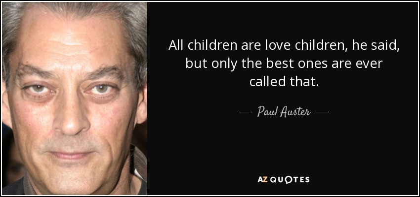 All children are love children, he said, but only the best ones are ever called that. - Paul Auster