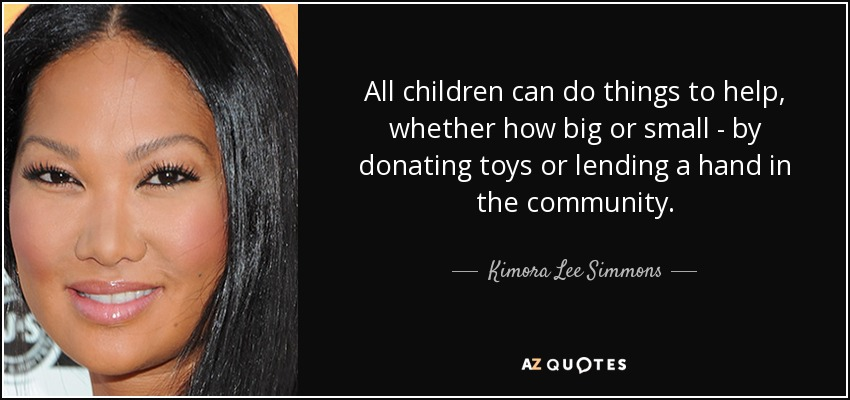 All children can do things to help, whether how big or small - by donating toys or lending a hand in the community. - Kimora Lee Simmons