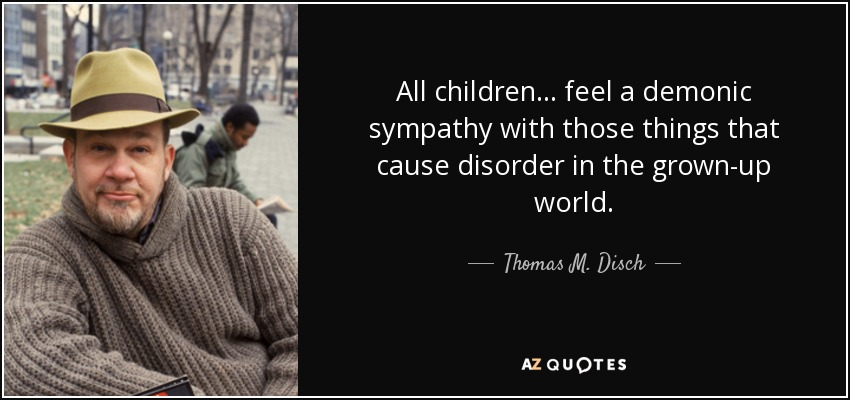 All children... feel a demonic sympathy with those things that cause disorder in the grown-up world. - Thomas M. Disch