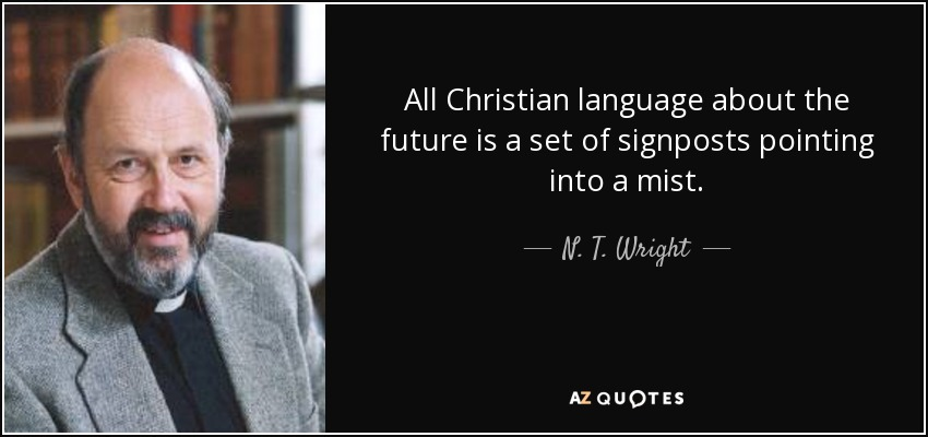 All Christian language about the future is a set of signposts pointing into a mist. - N. T. Wright