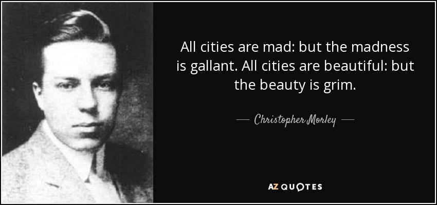 All cities are mad: but the madness is gallant. All cities are beautiful: but the beauty is grim. - Christopher Morley