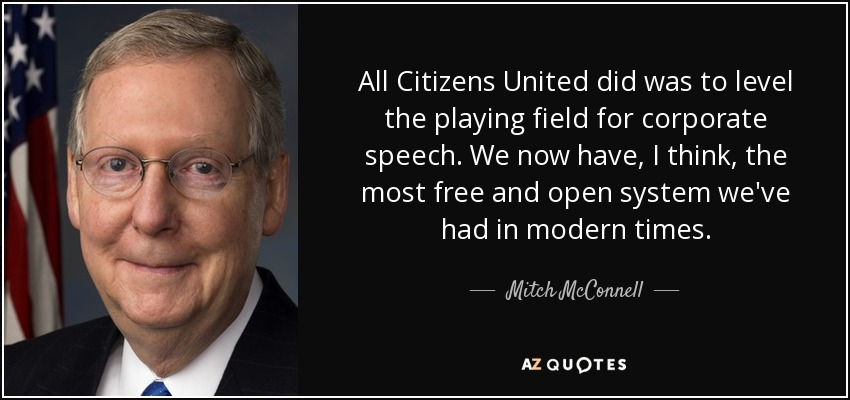 All Citizens United did was to level the playing field for corporate speech. We now have, I think, the most free and open system we've had in modern times. - Mitch McConnell