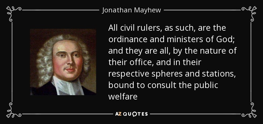 All civil rulers, as such, are the ordinance and ministers of God; and they are all, by the nature of their office, and in their respective spheres and stations, bound to consult the public welfare - Jonathan Mayhew