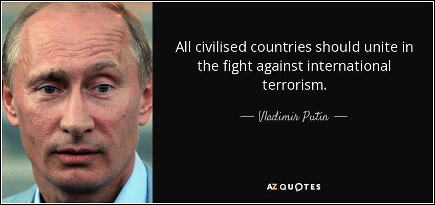 All civilised countries should unite in the fight against international terrorism. - Vladimir Putin