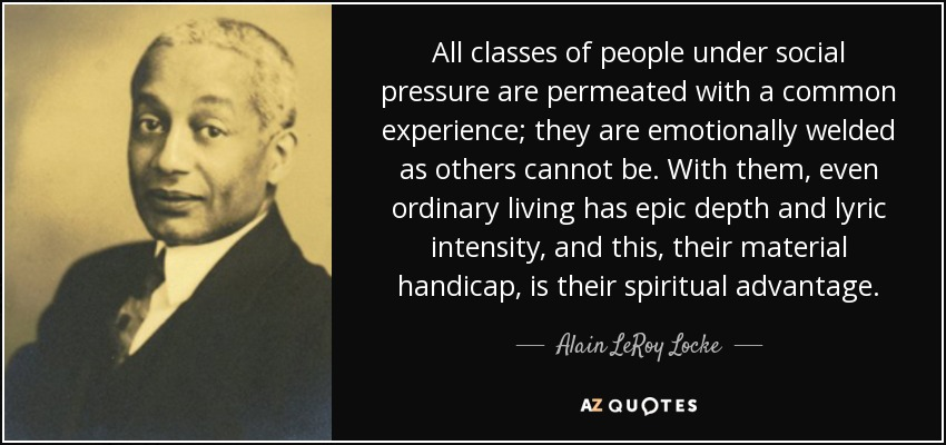 All classes of people under social pressure are permeated with a common experience; they are emotionally welded as others cannot be. With them, even ordinary living has epic depth and lyric intensity, and this, their material handicap, is their spiritual advantage. - Alain LeRoy Locke