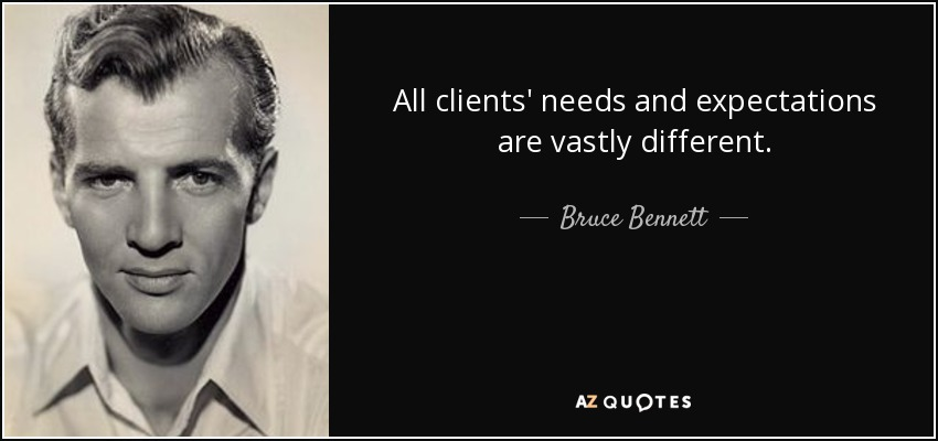 All clients' needs and expectations are vastly different. - Bruce Bennett