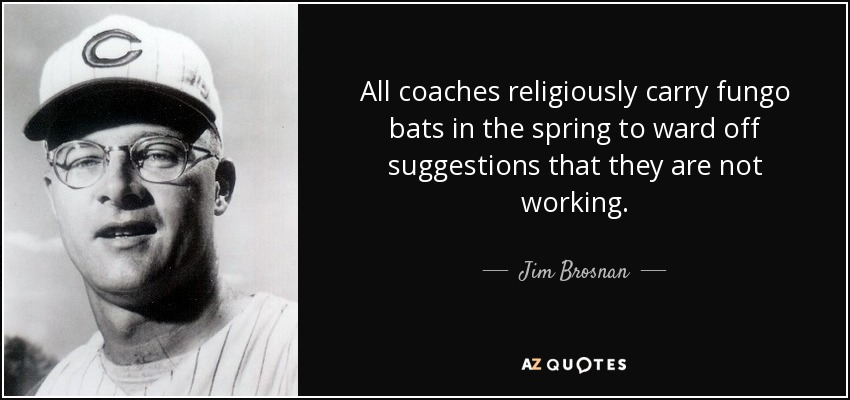 All coaches religiously carry fungo bats in the spring to ward off suggestions that they are not working. - Jim Brosnan