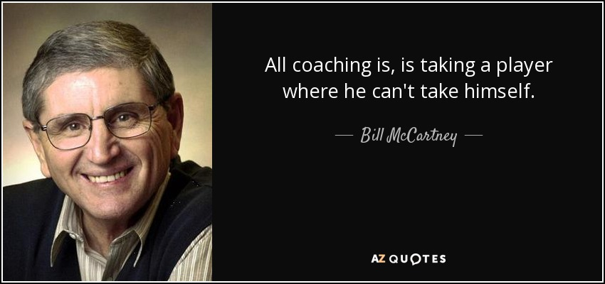 All coaching is, is taking a player where he can't take himself. - Bill McCartney
