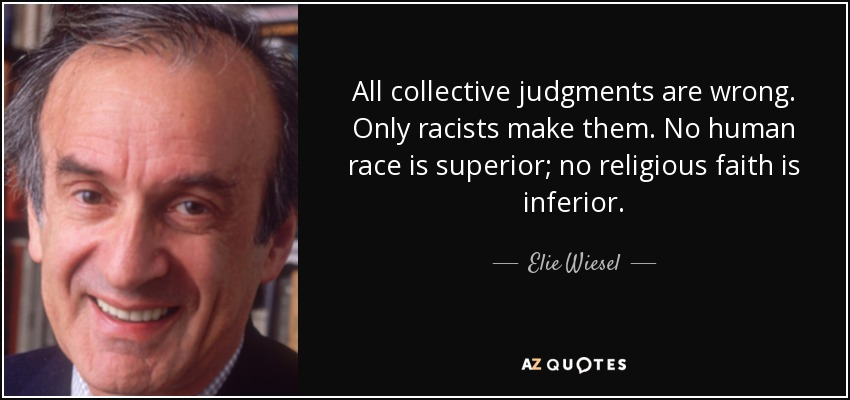 All collective judgments are wrong. Only racists make them. No human race is superior; no religious faith is inferior. - Elie Wiesel