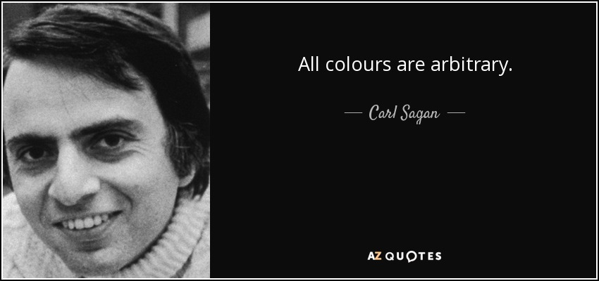 All colours are arbitrary. - Carl Sagan