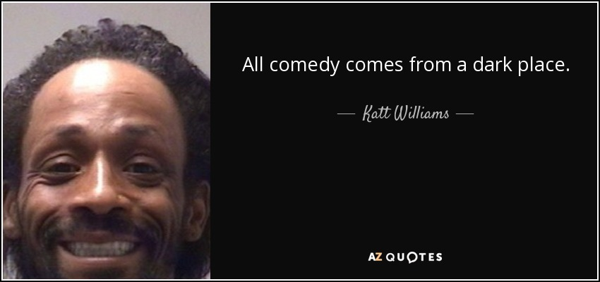 All comedy comes from a dark place. - Katt Williams