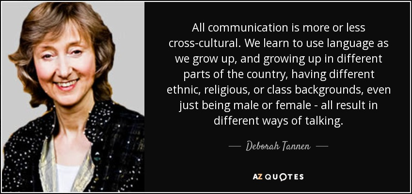 All communication is more or less cross-cultural. We learn to use language as we grow up, and growing up in different parts of the country, having different ethnic, religious, or class backgrounds, even just being male or female - all result in different ways of talking. - Deborah Tannen