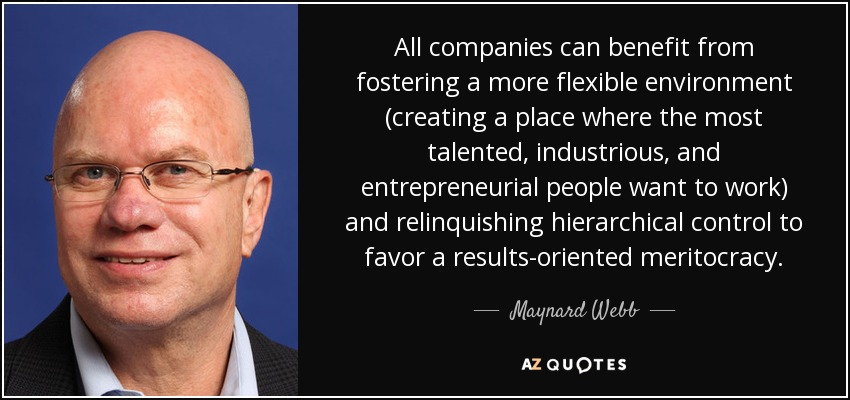 All companies can benefit from fostering a more flexible environment (creating a place where the most talented, industrious, and entrepreneurial people want to work) and relinquishing hierarchical control to favor a results-oriented meritocracy. - Maynard Webb