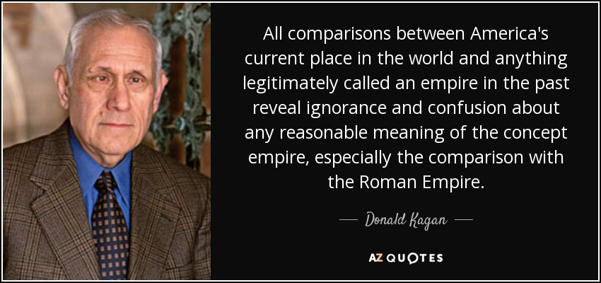 All comparisons between America's current place in the world and anything legitimately called an empire in the past reveal ignorance and confusion about any reasonable meaning of the concept empire, especially the comparison with the Roman Empire. - Donald Kagan
